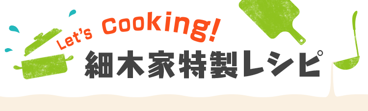 Let's Cooking! 細木家特製レシピ